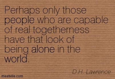 Perhaps only those people who are capable of real togetherness have that look of being alone in the world. D.H. Lawrence
