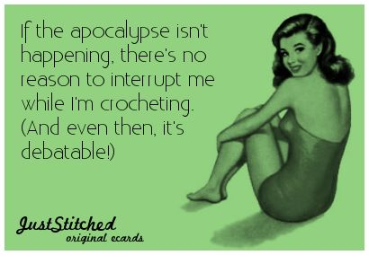 """""""If the apocalypse isn't happening, there's no reason to interrupt me while I'm crocheting. (And even then, it's debatable!)"""""""