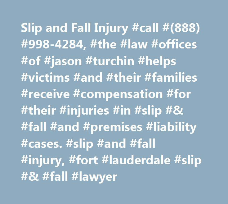 Slip and Fall Injury #call #(888) #998-4284, #the #law #offices #of #jason #turchin #helps #victims #and #their #families #receive #compensation #for #their #injuries #in #slip #& #fall #and #premises #liability #cases. #slip #and #fall #injury, #fort #lauderdale #slip #& #fall #lawyer http://chicago.remmont.com/slip-and-fall-injury-call-888-998-4284-the-law-offices-of-jason-turchin-helps-victims-and-their-families-receive-compensation-for-their-injuries-in-slip-fall-and-premises/  # Slip…