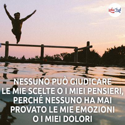 Nessuno può giudicare le mie scelte o i miei pensieri, perché nessuno ha mai provato le mie emozioni o i miei dolori!  www.lolachat.com