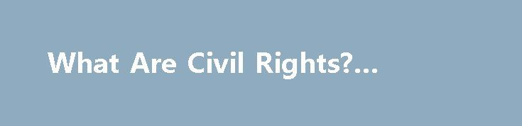 "What Are Civil Rights? #law.com http://laws.remmont.com/what-are-civil-rights-law-com/  #civil rights laws # What Are Civil Rights? ""Civil rights"" are the rights of individuals to receive equal treatment (and to be free from unfair treatment or ""discrimination"") in a number of settings — including education, employment, housing, and more — and based on certain legally-protected characteristics. Historically, the ""Civil Rights Movement"" referred to efforts […]"