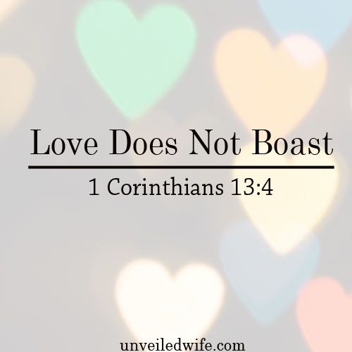 "What Is Love Series – Part 4 – Love Does Not Boast --- ""4 Love is patient, love is kind. It does not envy, it does not boast, it is not proud. 5 It does not dishonor others, it is not self-seeking, it is not easily angered, it keeps no record of wrongs.6 … Read More Here http://unveiledwife.com/what-is-love-series-part-4-love-does-not-boast/"
