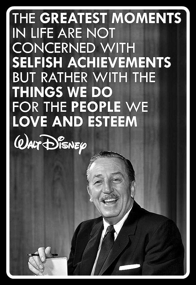 The Greatest Moments In Life Are Not Concerned With Selfish Achievements But Rather With The Things We Do For The People We Love And Esteem - Walt Disney