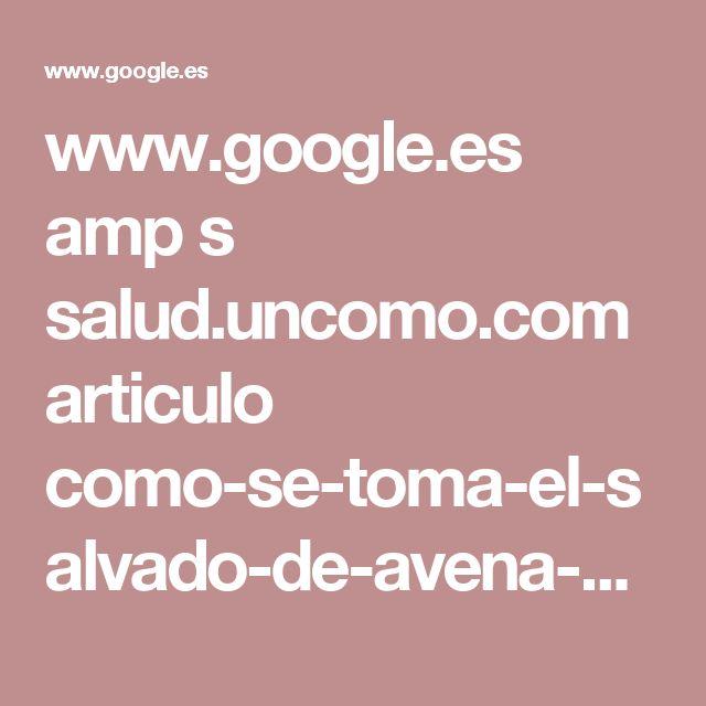 www.google.es amp s salud.uncomo.com articulo como-se-toma-el-salvado-de-avena-34049.html%3Famp%3D1