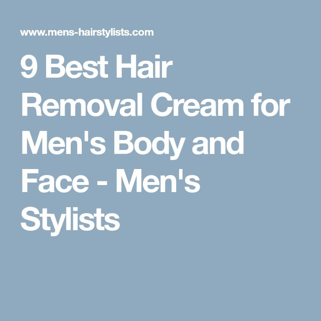 9 Best Hair Removal Cream for Men's Body and Face - Men's Stylists