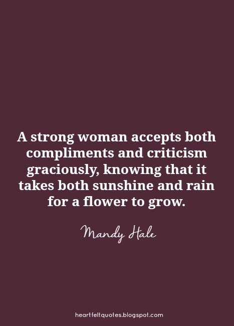 A strong woman accepts both compliments and criticism graciously, knowing that it takes both sunshine and rain for a flower to grow.
