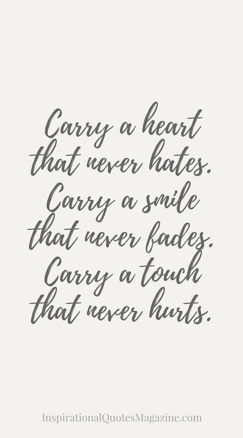 Carry a heart that never hates. Carry a smile that never fades. Carry a touch that never hurts. Inspirational Quote about Life