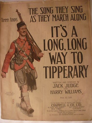 WWI popular song. It's a Long, Long Way to Tipperary, Its a long way to go....Its a long, long way to Tipperary to the sweetest girl I know. My grandma use to sing this.