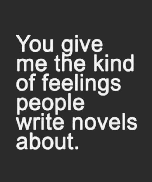 You Give Me the Kind of Feelings People Write Novels About – Heart Touching Love Quotes