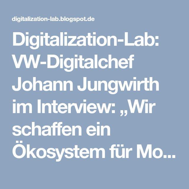 """Digitalization-Lab: VW-Digitalchef Johann Jungwirth im Interview: """"Wir schaffen ein Ökosystem für Mobilität"""""""