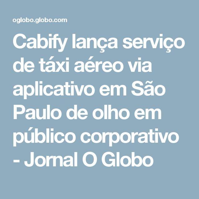 Cabify lança serviço de táxi aéreo via aplicativo em São Paulo de olho em público corporativo - Jornal O Globo