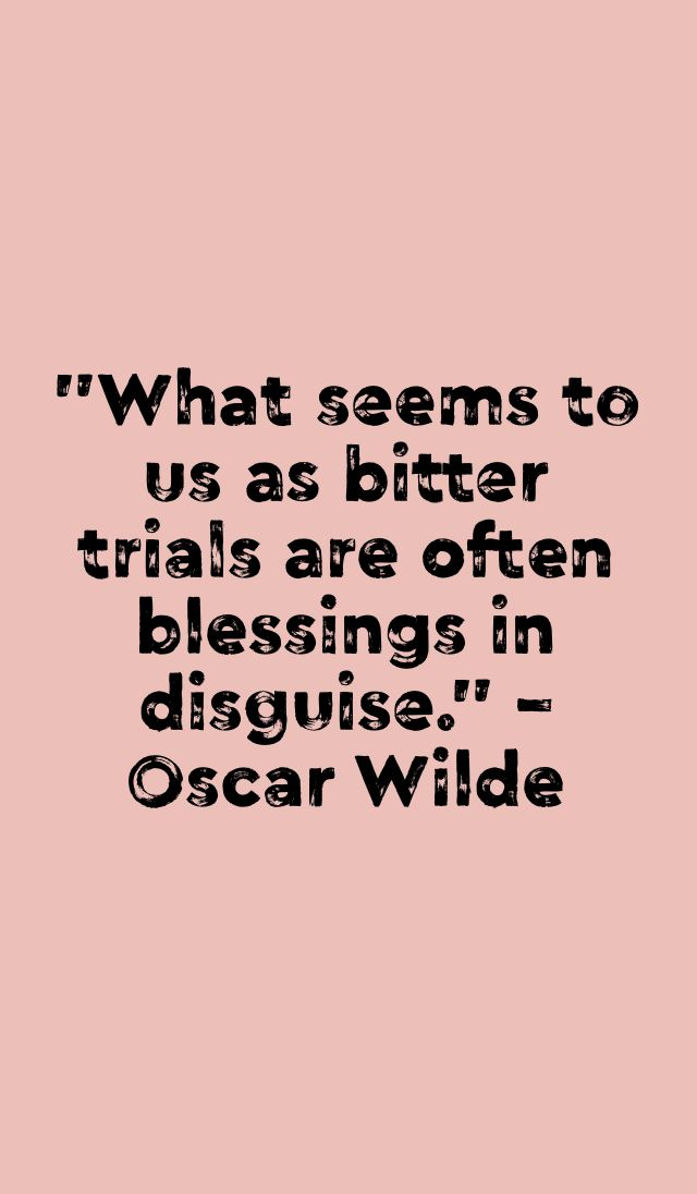 """What seems to us as bitter trials are often blessings in disguise."" - Oscar Wilde"