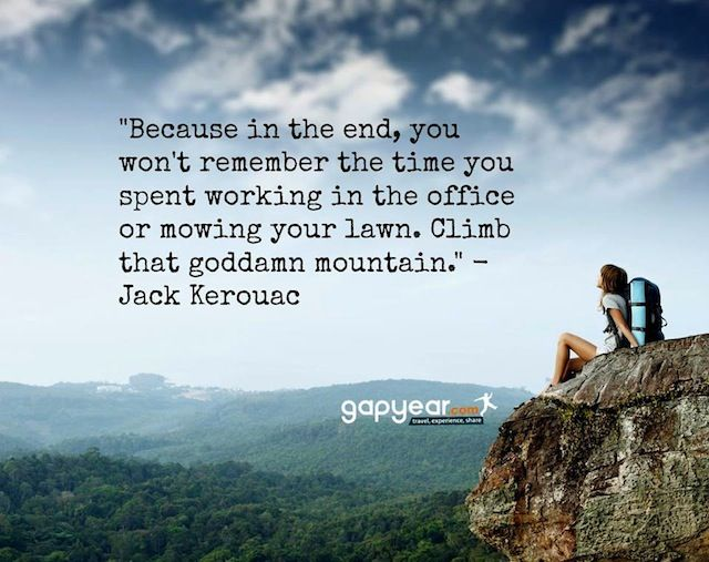 """""""Because, in the end, you won't remember the time you spent working in the office or mowing your lawn. Climb that goddamn mountain."""""""