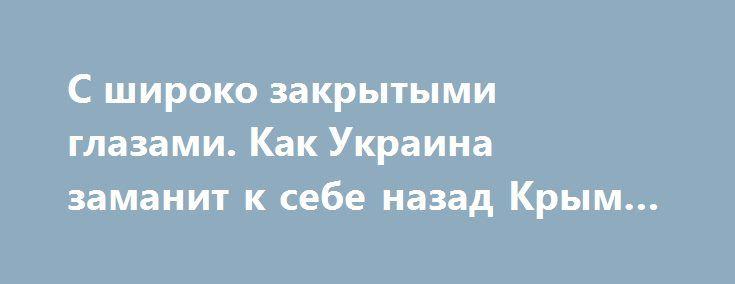С широко закрытыми глазами. Как Украина заманит к себе назад Крым и Донбасс http://rusdozor.ru/2017/01/07/s-shiroko-zakrytymi-glazami-kak-ukraina-zamanit-k-sebe-nazad-krym-i-donbass/  Конец 2016-го года ознаменовался несколькими выдающимися событиями, призванными символизировать грандиозный восходящий тренд, возникший в украинской экономике. Если вы такого тренда не видите, то вы не Гройсман и не Порошенко, вашим очкам трагически не хватает диоптрий, а кастрюлю вы упорно отказываетесь ...