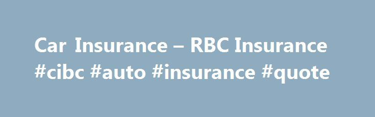 Car Insurance – RBC Insurance #cibc #auto #insurance #quote http://philippines.nef2.com/car-insurance-rbc-insurance-cibc-auto-insurance-quote/  # Get an Insurance Quote Now Get Affordable Car Insurance with Built-in Benefits We make it easy to buy the car insurance coverage you need. Plus, get valuable services and discounts through us that could save you money. Protect your car. motorcycle, motorhome, snowmobile and more Use the anonymous claims advice line 20 if you re not sure whether to…