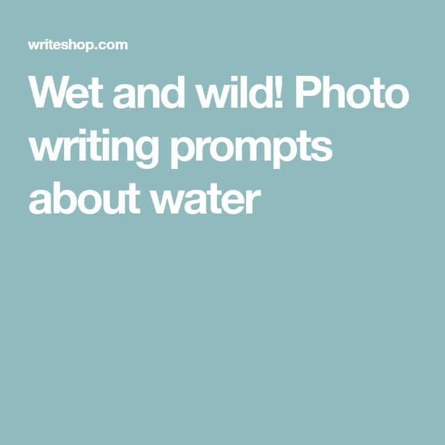 Wet and wild! Photo writing prompts about water