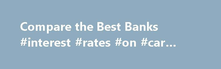 Compare the Best Banks #interest #rates #on #car #loans http://loan.remmont.com/compare-the-best-banks-interest-rates-on-car-loans/  #loans compare # Compare Consumer Banks Data Sources *Disclaimer: We strive to keep the information provided here accurate and up to date, however we cannot make warranties regarding the accuracy of our information. Please verify FDIC Insurance status, loan information, and interest rates during the application process. Please note that FindTheBest has…