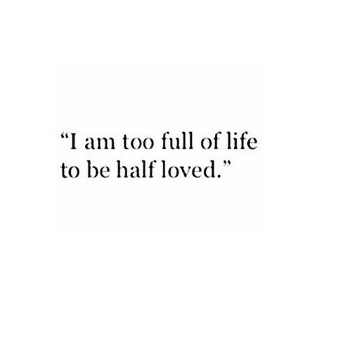 I am too full of life to be half loved. Which thankfully I am loved so wholly I never feel like this EVER :)