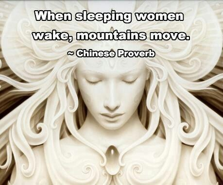When sleeping women wake, mountains move. ~ Chinese proverb