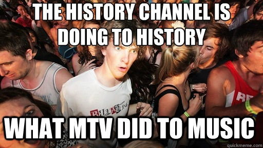 Sudden Clarity Clarence - the history channel is doing to history what mtv did to mus