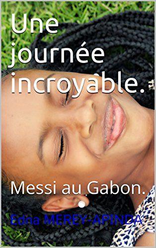 Une journée incroyable.: Messi au Gabon. (French Edition)... Lizzie est une fillette de 7 ans. Elle a de nombreux amis, aime jouer à la poupée et écouter M Pokora et Katy Perry. Pourtant un jour, elle est intriguée : pourquoi les grands sont-il si compliqués à comprendre ? Maman parle de beaucoup de choses et est hors d'elle parce que le grand footballeur Messi vient d'arriver au Gabon.  Lizzie ne comprend rien ni au foot, ni à ce que raconte maman. Elle préfère noter tous les mots…
