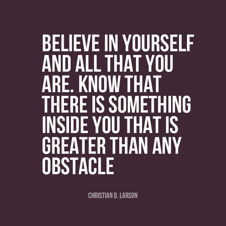 Believe in yourself and all that you are. Know there is something inside you that is greater than any obstacle.