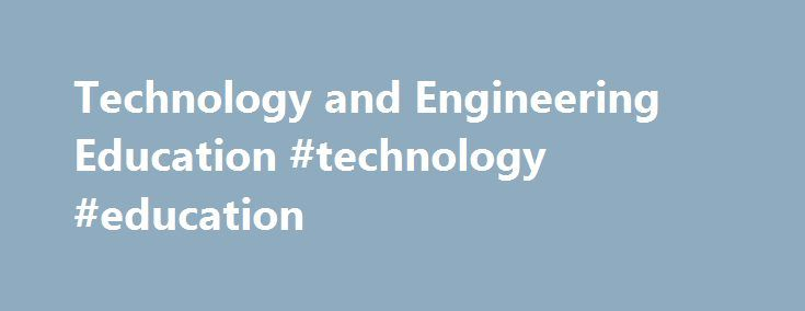 Technology and Engineering Education #technology #education http://education.remmont.com/technology-and-engineering-education-technology-education-2/  #technology education # Technology and Engineering Education The Technology and Engineering Education program at Illinois State University is the largest in Illinois and is recognized as one of the best in the nation. The curriculum utilizes a broad base of courses in general, technical, and professional education to prepare individuals to…