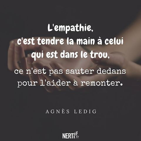 L'empathie, c'est tendre la main à celui qui est dans le trou, ce n'est pas sauter dedans pour l'aider à remonter.