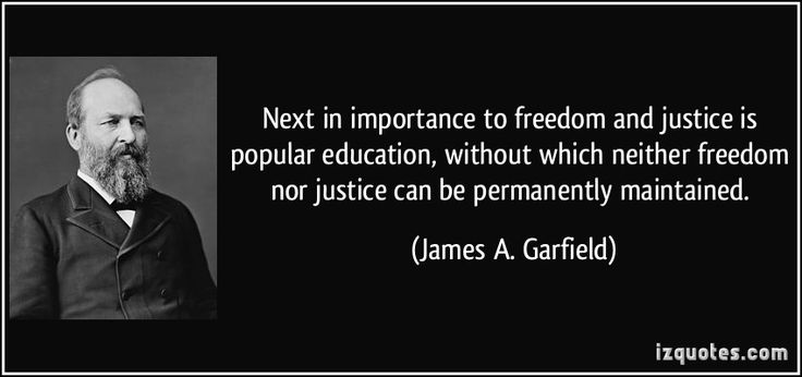 Next in importance to freedom and justice is popular education, without which neither freedom nor justice can be permanently maintained. (James A. Garfield)