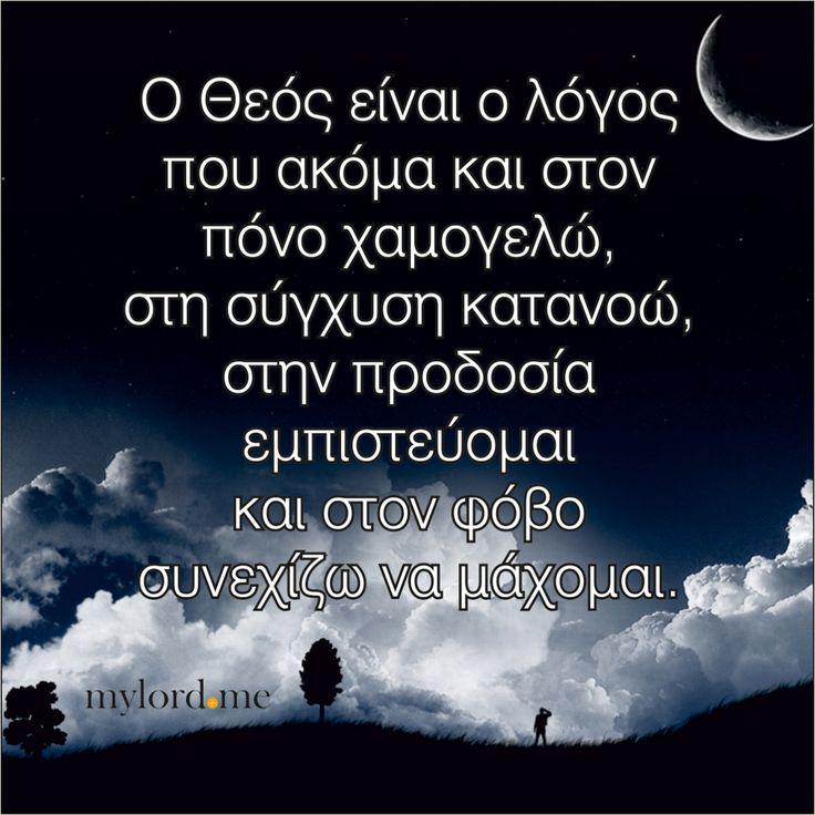 Ο Θεός είναι ο λόγος που ακόμα και στον πόνο χαμογελώ, στη σύγχυση κατανοώ, στην προδοσία εμπιστεύομαι και στον φόβο συνεχίζω να μάχομαι....
