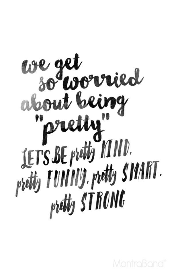 """We get so worried about being ""pretty."" Let's be pretty kind, pretty funny, pretty smart, pretty strong."""