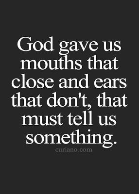 God gave us mouths that close and ears that don't-- that should tell us something.