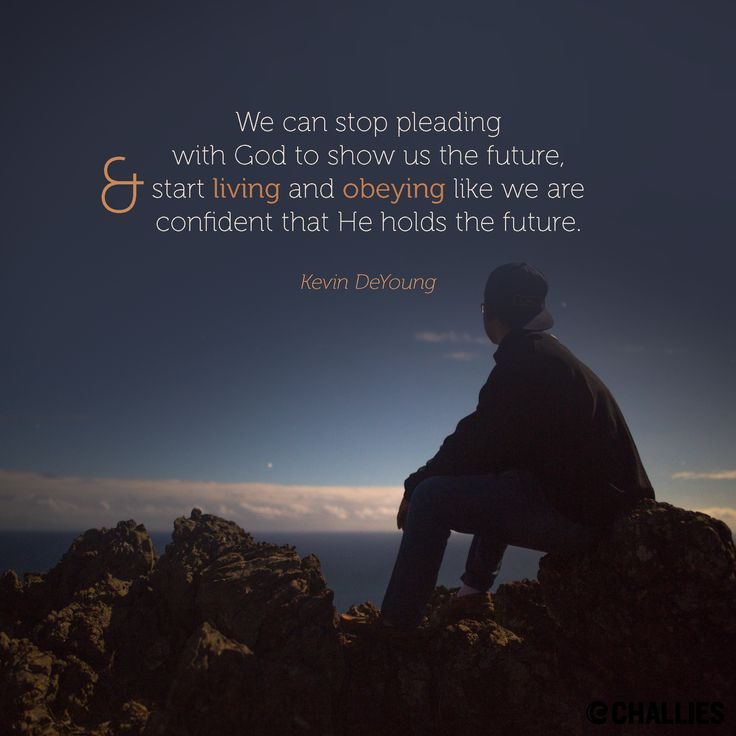 """""""We can stop pleading with God to show us the future, and start living and obeying like we are confident that He holds the future."""" (Kevin DeYoung)"""