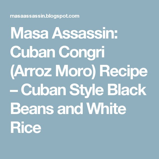 Masa Assassin: Cuban Congri (Arroz Moro) Recipe – Cuban Style Black Beans and White Rice