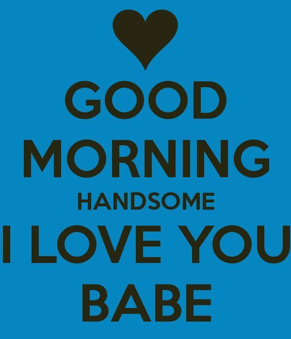 Good Morning Handsome I Love You Babe