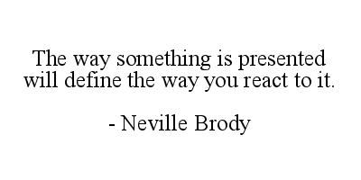 The way something is presented will define the way you react to it.  Neville Brody