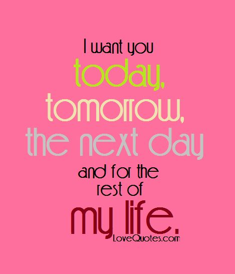 I want you today, tomorrow, the next day and for the rest of my life.  - Love Quotes - https://www.lovequotes.com/i-want-you-5/