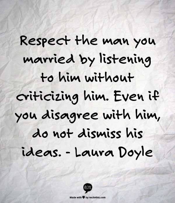 Respect the man you married by listening to him without criticizing him. Even if you disagree with him, do not dismiss his ideas. - Laura Doyle :-)