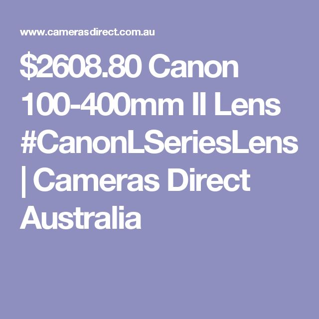 $2608.80 Canon 100-400mm II Lens #CanonLSeriesLens | Cameras Direct Australia