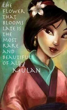 Mulan: I love that she is awkward and clumsy at first trying to be the good girl to please her parents, then she learns to find her own voice and gradually builds her own identity. She is a late bloomer who eventually blossoms into her own strength when she begins to recognize her power and becomes the heroine of her own story.