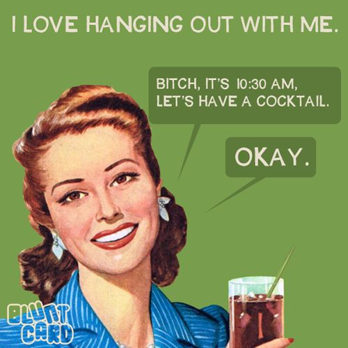 I love hanging out with me. Bitch, it's 10:30AM, let's have a cocktail. Okay!