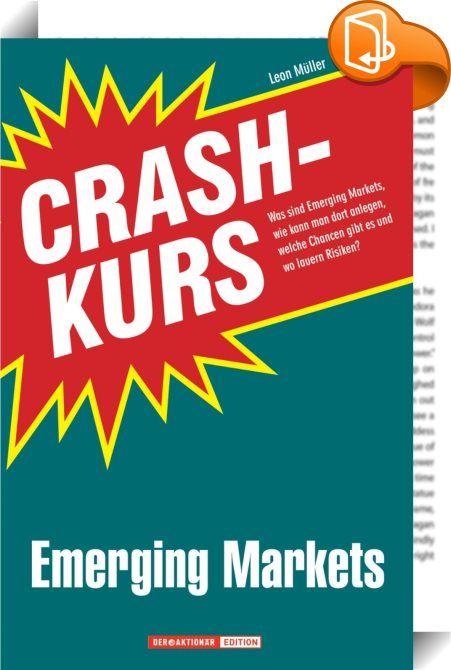 """Crashkurs Emerging Markets    :  Immer wieder begegnet man dem Schlagwort """"Emerging Markets"""", doch was verbirgt sich dahinter? Dieser Crashkurs gibt eine Einführung ins Thema. Was sind Emerging Markets? Worin bestehen die Risiken, worin die Chancen? Wie können Anleger von den Wachstumsmärkten am besten profitieren? Was ist dabei zu beachten? Welche Anlagemedien bieten sich an? Leon Müller, Redakteur beim renommierten Börsenmagazin """"Der Aktionär"""" beantwortet diese und weitere Fragen in ..."""