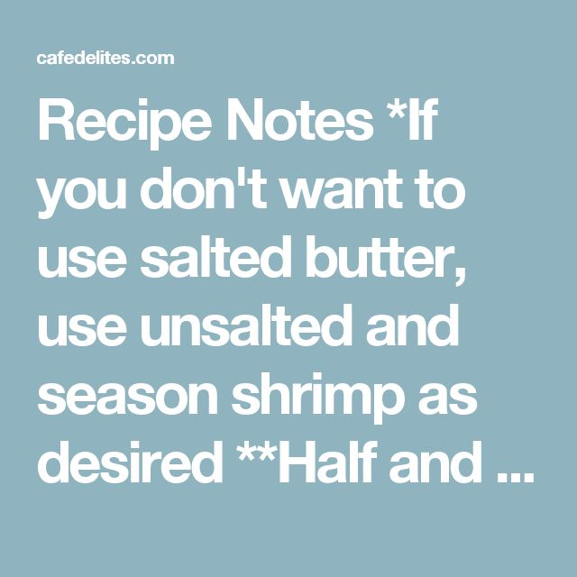 Recipe Notes *If you don't want to use salted butter, use unsalted and season shrimp as desired **Half and half is an American product, made from equal parts light cream and milk. Feel free to use half light cream and half 2% milk (or full fat if not worried about calories and fat counts), in place of half and half. Alternatively, use all light cream or heavy cream. Substitute half and half with almond milk. ***For a gluten free option, find GLUTEN FREE Cornstarch where available