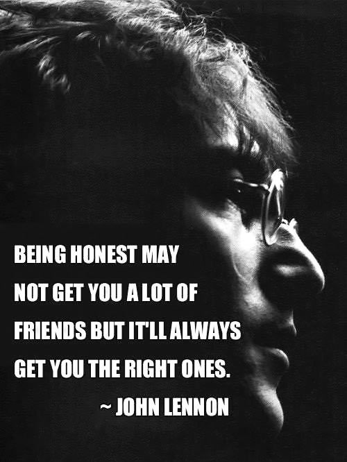 Being honest may not get you a lot of friends but it'll always get you the right ones. -John Lennon