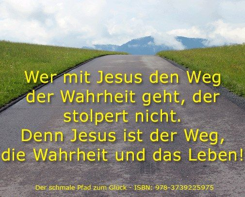 Wer mit Jesus den Weg der Wahtheit geht, der stolpert nicht. Denn Jesus ist der Weg, die Wahrheit und das Leben! - Jesus Cristus - www.jesus-christus.at
