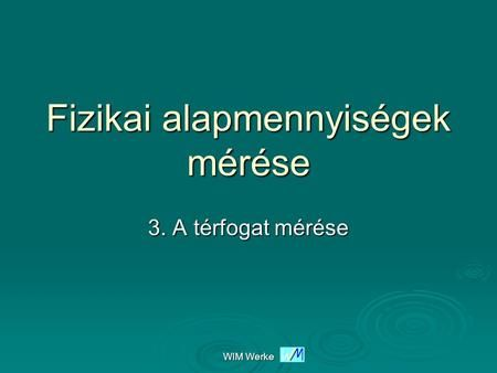 WIM Werke Fizikai alapmennyiségek mérése 3. A térfogat mérése.