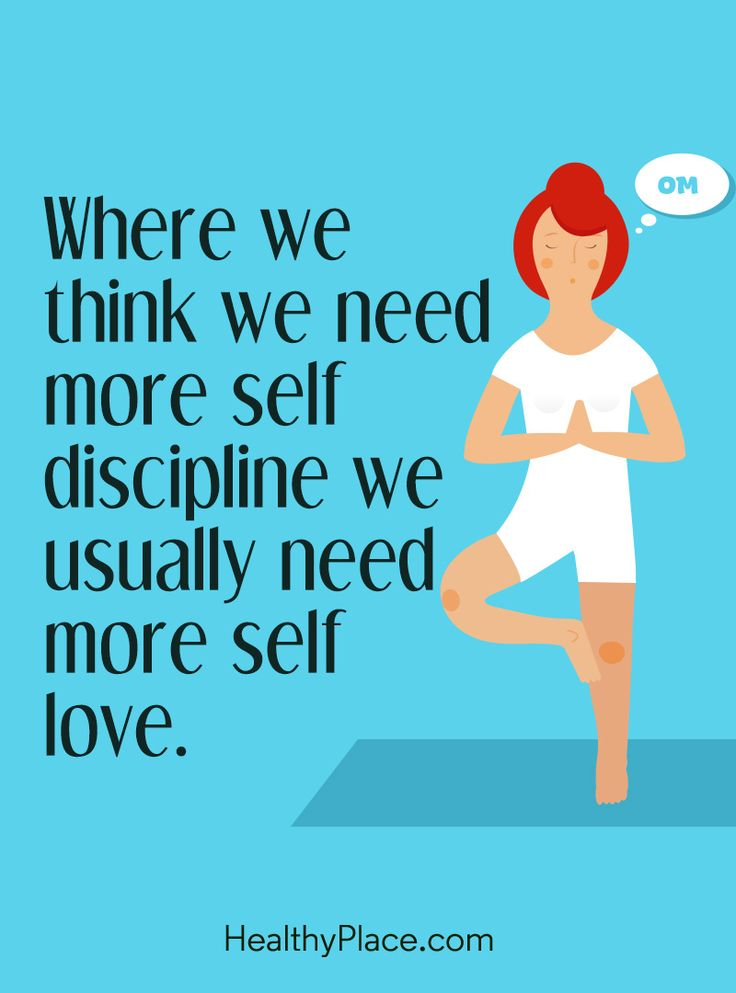 Positive Quote: Where we think we need more self discipline we usually need more self-love. www.HealthyPlace.com