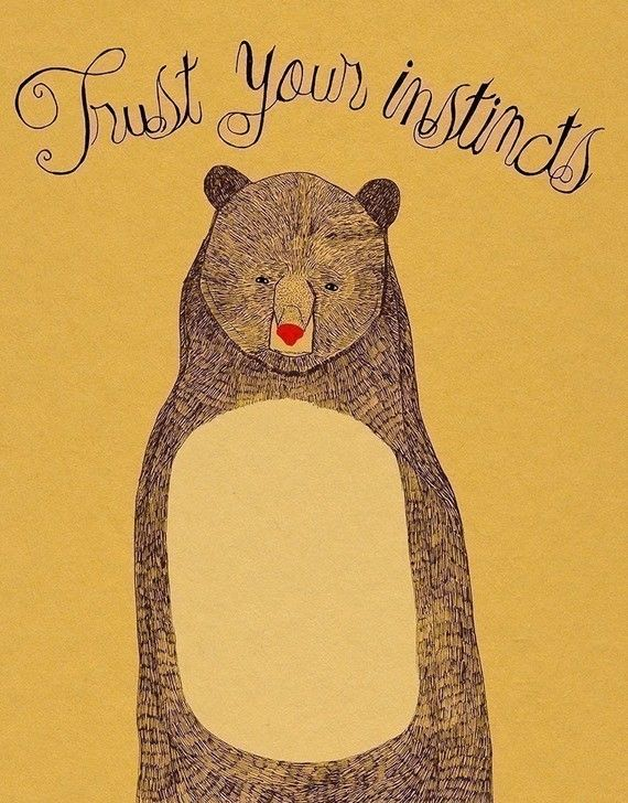 """""""trust your instincts"""" yeah right!! mine say... don't get near a bear!"""