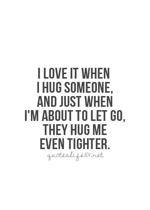 I love it when I hug someone, and just when Im about to let go, they hug me even tighter....        ...like right before you get ready to leave or when you hug me for the first time back from being so far away...