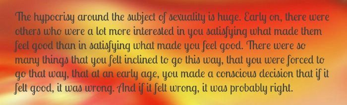 The hypocrisy around the subject of sexuality is huge. Early on, there were others who were a lot more interested in you satisfying what made them feel good than in satisfying what made you feel good. There were so many things that you felt inclined to go this way, that you were forced to go that way, that at an early age, you made a conscious decision that if it felt good, it was wrong. And if it felt wrong, it was probably right.